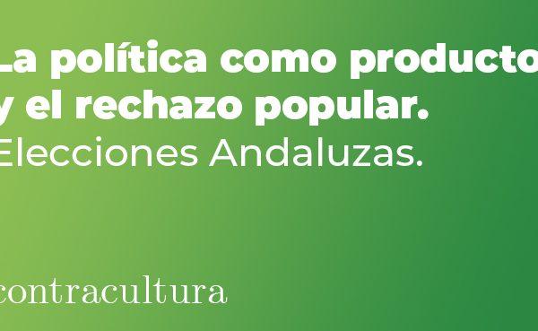 La política como producto y el rechazo popular. Elecciones Andaluzas.