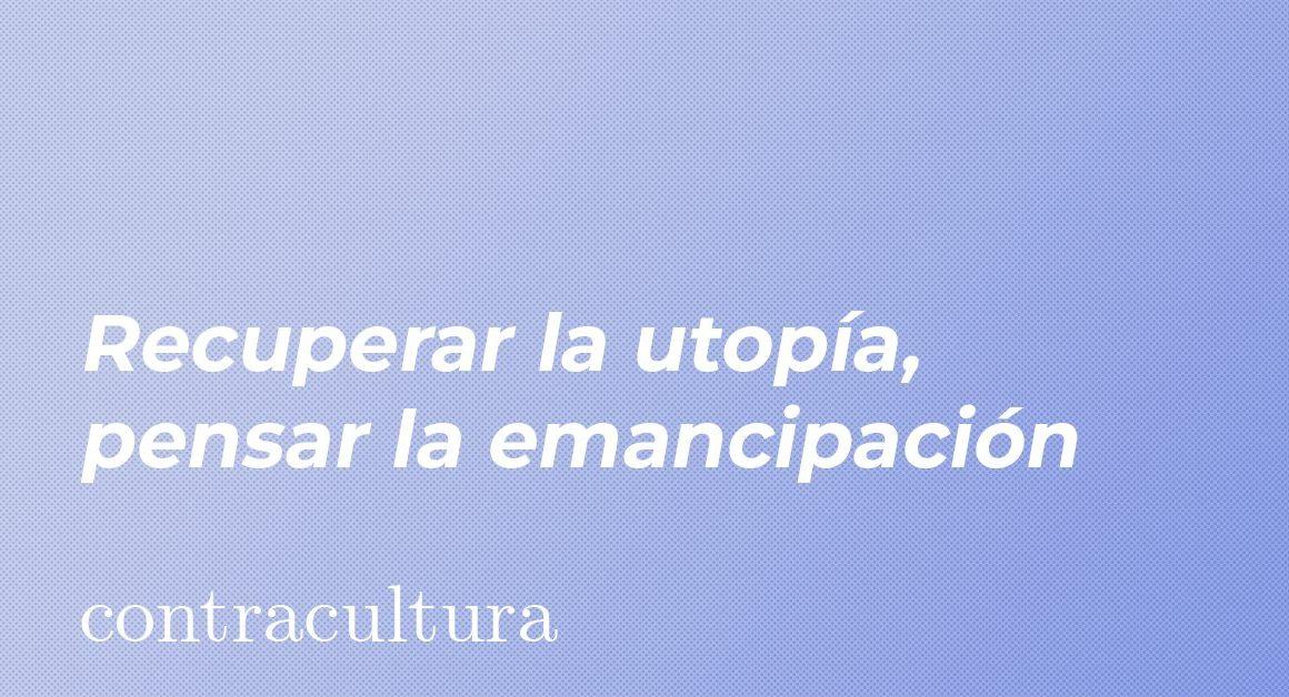 Recuperar la utopía, pensar la emancipación